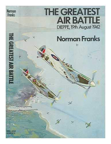 The Greatest Air Battle Dieppe, 19th August, 1942: Franks, Norman L. R