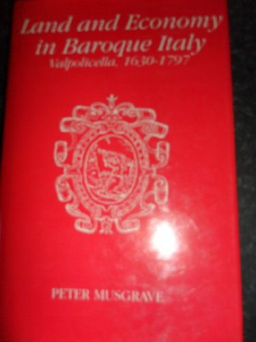 Land and Economy in Baroque Italy Valpolicella 1630-1797: Musgrave Peter