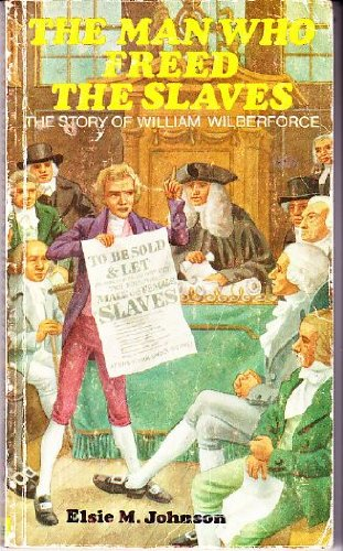 The Man Who Freed the Slaves: Story of William Wilberforce.: Johnson, Elsie May