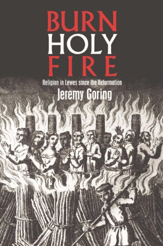 Burn, Holy Fire!: Religion in Lewes Since the Reformation: Jeremy Goring