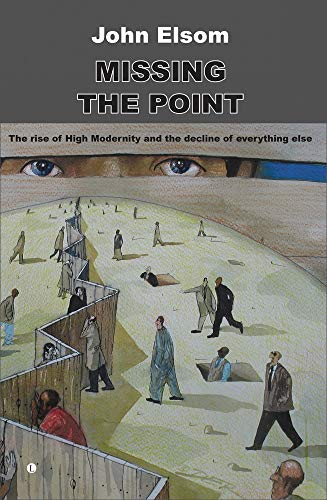Missing the Point: The Rise of High Modernity and the Decline of Everything Else: Elsom, John