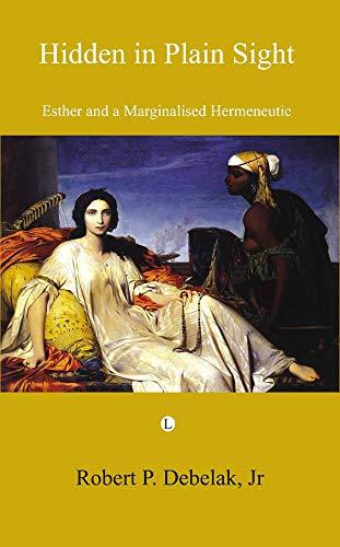 Hidden in Plain Sight: Esther and a Marginalised Hermeneutic: Debelak, Robert P.