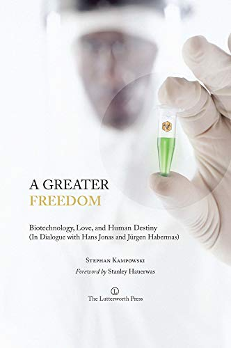 9780718893194: A Greater Freedom: Biotechnology, Love, and Human Destiny (in Dialogue with Hans Jonas and Jurgen Habermas)
