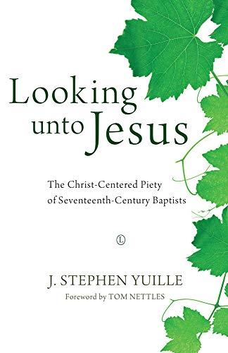 Looking Unto Jesus: The Christ-Centered Piety of Seventeenth-Century Baptists (Paperback): J. ...
