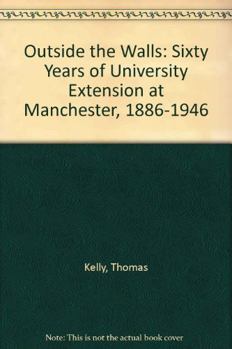 Outside the Walls: Sixty Years of University Extension at Manchester 1886-1946.: Kelly, Thomas