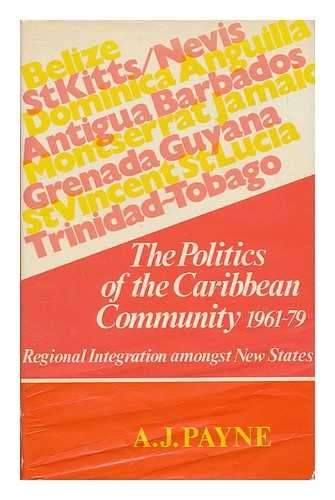 The Politics of the Caribbean Community 1961-79 : Regional Integration Amongst New States: Payne, ...