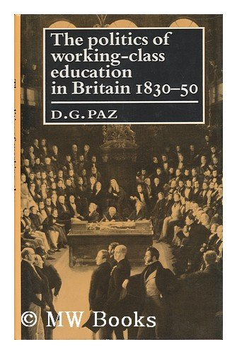 The Politics of Working Class Education in Britain, 1830-50: Paz, D.G.