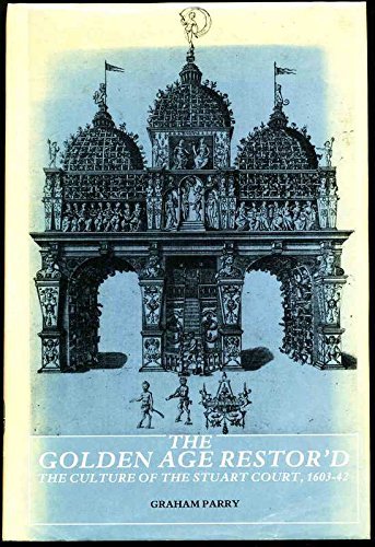 The Golden Age Restor'd: Culture of the Stuart Court, 1603-42: Parry, Graham