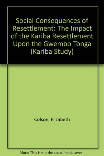 Social Consequences of Resettlement: The Impact of the Kariba Resettlement Upon the Gwembo Tonga (...
