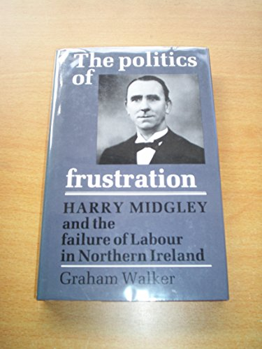 9780719018213: The Politics of Frustration: Harry Midgley and the Failure of the Labour Party in Northern Ireland