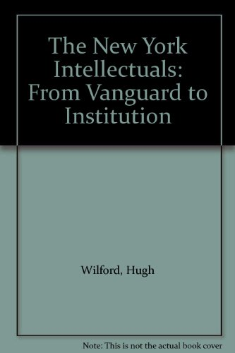 The New York Intellectuals: From Vanguard to Institution: Wilford, Hugh