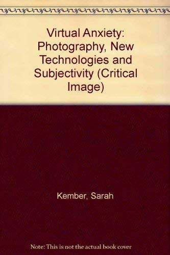 Virtual Anxiety: Photography, New Technologies and Subjectivity (Critical Image): Kember, Sarah