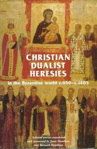 9780719047657: Christian Dualist Heresies in the Byzantine World C.650-C.1450: Selected Sources