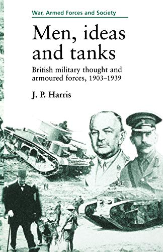 9780719048142: Men, Ideas and Tanks: British Military Thought and Armoured Forces, 1903-39 (War, Armed Forces & Society)