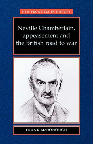 9780719048326: Neville Chamberlain, Appeasement and the British Road to War (New Frontiers in History MUP)