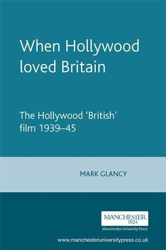 When Hollywood Loved Britain: The Hollywood 'British' Film 1939-1945: Glancy, Mark
