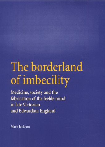 9780719054563: The Borderland of Imbecility: Medicine, Society and the Fabrication of the Feeble Mind in Later Victorian and Edwardian England