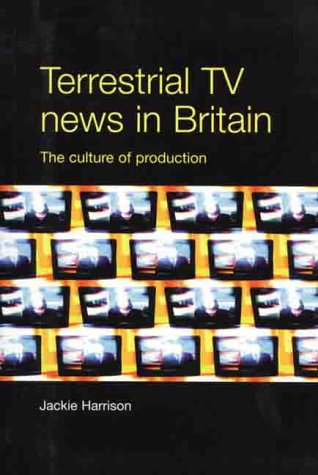 Terrestrial TV news in Britain : the culture of production.: Harrison, Jackie.
