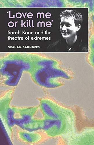 9780719059568: Love Me or Kill Me: Sarah Kane and the Theatre of Extremes (Theatre: Theory, Practice, Performance)