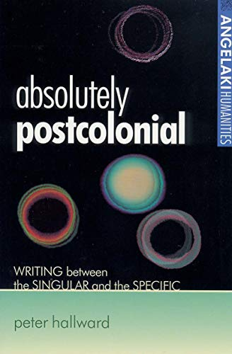 9780719061264: Absolutely postcolonial: Writing between the singular and the specific (Angelaki Humanities MUP)