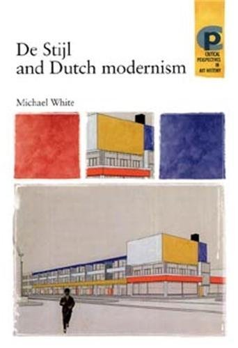 De Stijl and Dutch Modernism (Critical Perspectives in Art History): White, Michael