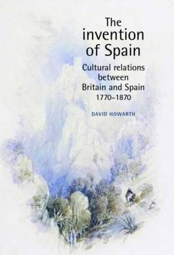 9780719065620: The Invention of Spain: Cultural Relations Between Britain and Spain, 1770-1870: Anglo-Spanish Cultural Relations, 1770-1870