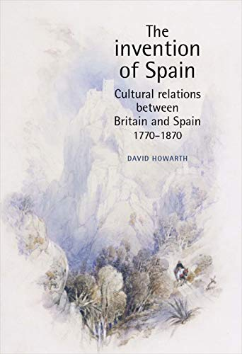 9780719065637: The Invention of Spain: Cultural Relations Between Britain and Spain, 1770-1870