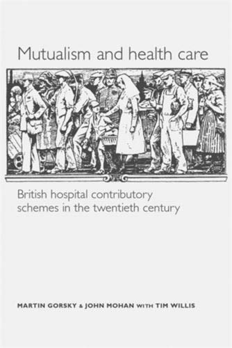 Mutualism and Health Care: British Hospital Contributory Schemes in the Twentieth Century: Gorsky, ...