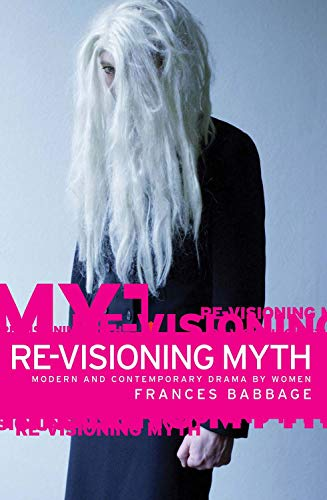 Re-visioning Myth: Modern and Contemporary Drama by Women (Hardback): Frances Babbage
