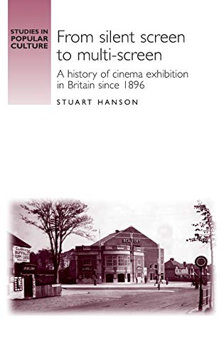 9780719069444: From Silent Screen to Multi-Screen: A History of Cinema Exhibtion in Britain since 1896 (Studies in Popular Culture)