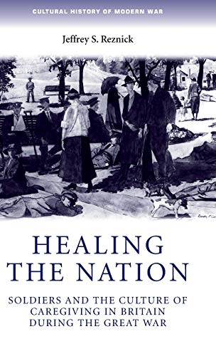 9780719069741: Healing the nation: Soldiers and the culture of caregiving in Britain during the Great War (Cultural History of Modern War MUP)