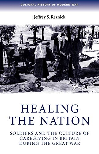 9780719069758: Healing the nation: Soldiers and the culture of caregiving in Britain during the Great War (Cultural History of Modern War MUP)