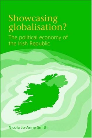 Showcasing Globalisation? The Political Economy of the Irish Republic: Smith, Nicola Jo-Anne