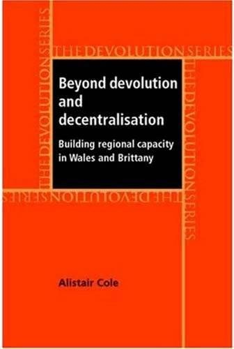 9780719070921: Beyond Devolution and Decentralisation: Building Regional Capacity in Wales and Brittany (Devolution Series)