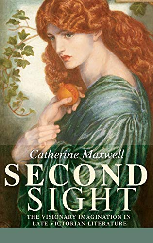 Second Sight: The Visionary Imagination in Late Victorian Literature (Hardback): Catherine Maxwell