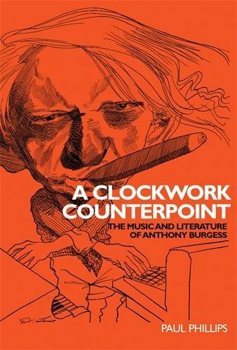A Clockwork Counterpoint: The Music and Literature of Anthony Burgess (Hardback): Paul Phillips