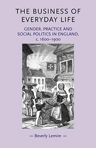 9780719072239: The business of everyday life: Gender, practice and social politics in England, c.1600-1900 (Gender in History)