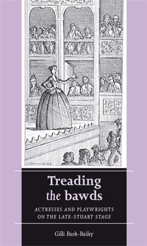 9780719072505: Treading the Bawds: Actresses and Playwrights on the Late-Stuart Stage (Women, Theatre and Performance)