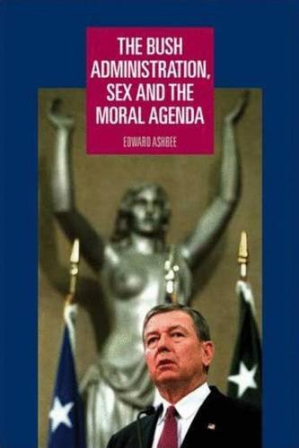 9780719072772: The Bush Administration, Sex and the Moral Agenda