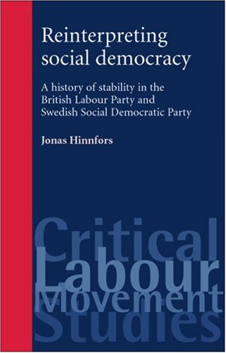 9780719073625: Reinterpreting social democracy: A history of Stability in the British Labour Party Swedish Social Democratic Party (Critical Labour Movement Studies MUP)