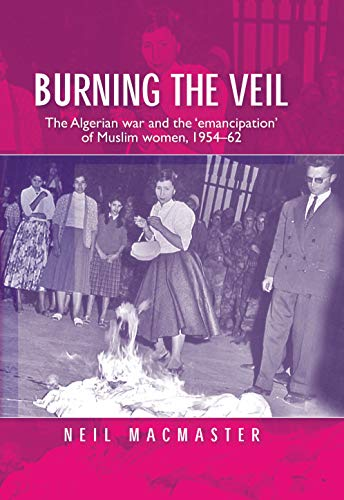9780719074738: Burning the veil: The Algerian war and the 'emancipation' of Muslim women, 1954-62
