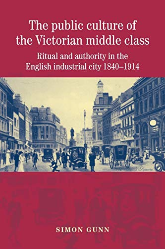 9780719075469: The public culture of the Victorian middle class: Ritual and authority in the English industrial city 1840-1914