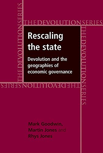 Rescaling the State: Devolution and the Geographies of Economic Governance: Goodwin, Mark; Jones, ...