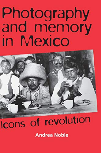 9780719078422: Photography and Memory in Mexico: Icons of Revolution (Politics, Culture & Society in)