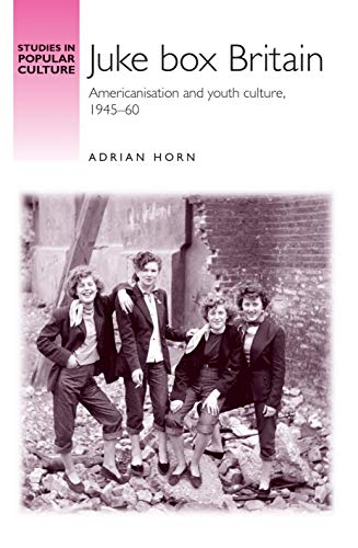 Juke Box Britain: Americanisation and Youth Culture, 1945-60.: Horn, Adrian
