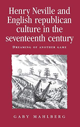 Henry Neville and English Republican Culture in the Seventeenth Century: Dreaming of Another Game.:...
