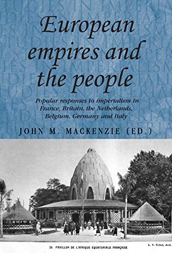 9780719079948: European Empires and the People: Popular Responses to Imperialism in France, Britain, the Netherlands, Belgium, Germany and Italy