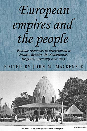 9780719079955: European Empires and the People: Popular Responses to Imperialism in France, Britain, the Netherlands, Belgium, Germany and Italy