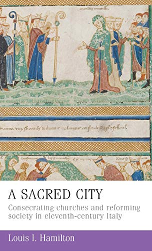 A Sacred City: Consecrating Churches and Reforming Society in Eleventh-Century Italy (Hardback) - Louis I. Hamilton
