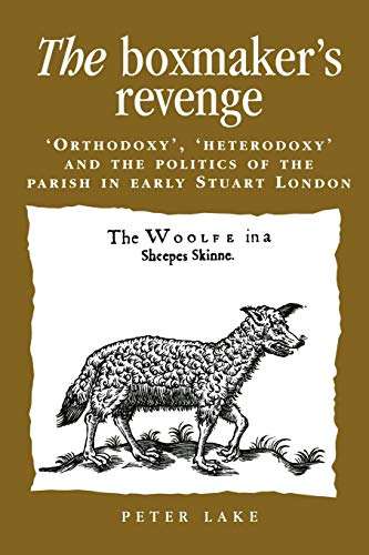 9780719080500: The Boxmaker's Revenge: Orthodoxy, Heterodoxy and the Politics of the Parish in Early Stuart London (Politics, Culture & Society in Early Modern Britain)